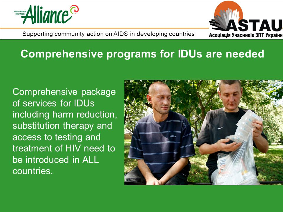 Supporting community action on AIDS in developing countries Comprehensive programs for IDUs are needed Comprehensive package of services for IDUs including harm reduction, substitution therapy and access to testing and treatment of HIV need to be introduced in ALL countries.