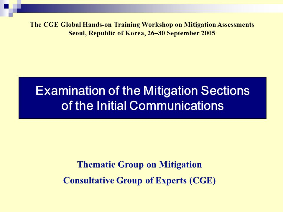 Examination of the Mitigation Sections of the Initial Communications The CGE Global Hands-on Training Workshop on Mitigation Assessments Seoul, Republic of Korea, 26–30 September 2005 Thematic Group on Mitigation Consultative Group of Experts (CGE)
