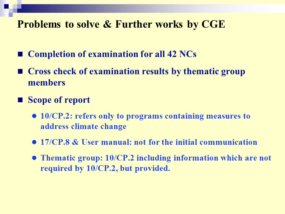 Problems to solve & Further works by CGE Completion of examination for all 42 NCs Cross check of examination results by thematic group members Scope of report 10/CP.2: refers only to programs containing measures to address climate change 17/CP.8 & User manual: not for the initial communication Thematic group: 10/CP.2 including information which are not required by 10/CP.2, but provided.