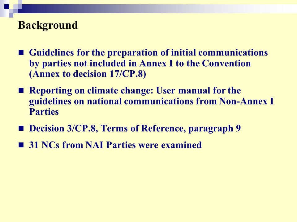 Background Guidelines for the preparation of initial communications by parties not included in Annex I to the Convention (Annex to decision 17/CP.8) Reporting on climate change: User manual for the guidelines on national communications from Non-Annex I Parties Decision 3/CP.8, Terms of Reference, paragraph 9 31 NCs from NAI Parties were examined