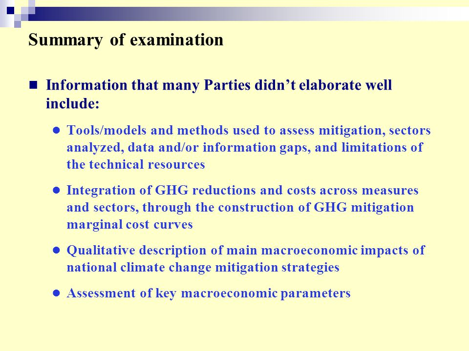 Summary of examination Information that many Parties didn't elaborate well include: Tools/models and methods used to assess mitigation, sectors analyzed, data and/or information gaps, and limitations of the technical resources Integration of GHG reductions and costs across measures and sectors, through the construction of GHG mitigation marginal cost curves Qualitative description of main macroeconomic impacts of national climate change mitigation strategies Assessment of key macroeconomic parameters