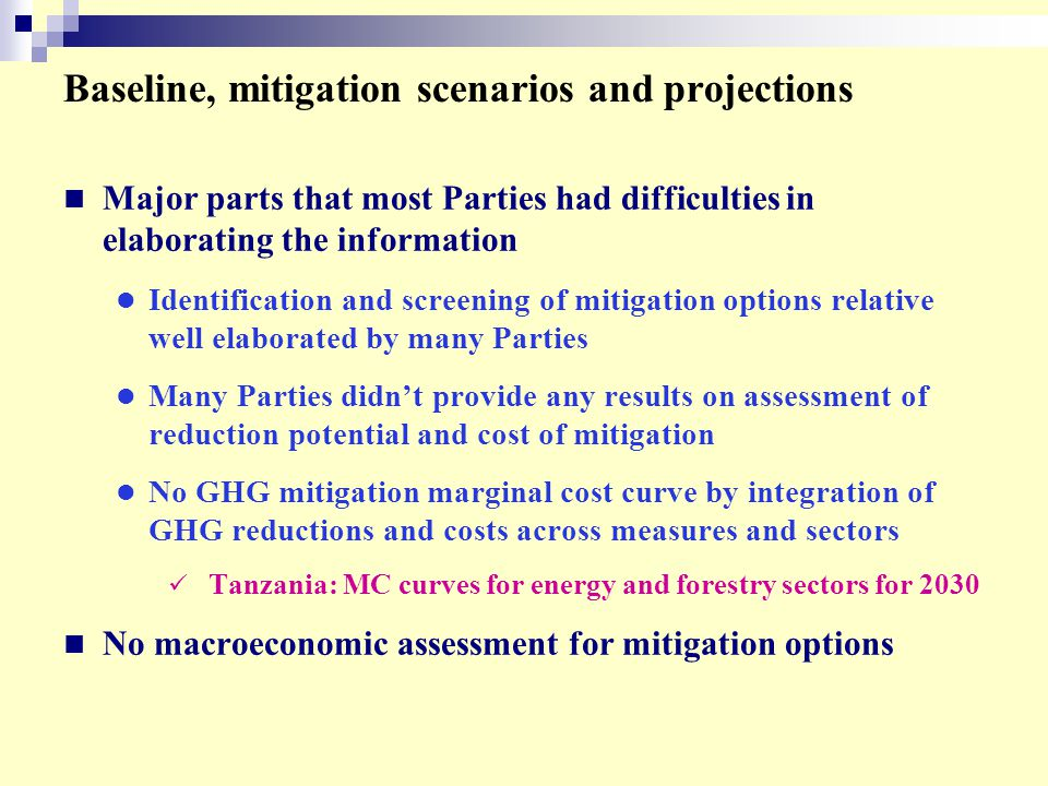 Baseline, mitigation scenarios and projections Major parts that most Parties had difficulties in elaborating the information Identification and screening of mitigation options relative well elaborated by many Parties Many Parties didn't provide any results on assessment of reduction potential and cost of mitigation No GHG mitigation marginal cost curve by integration of GHG reductions and costs across measures and sectors Tanzania: MC curves for energy and forestry sectors for 2030 No macroeconomic assessment for mitigation options