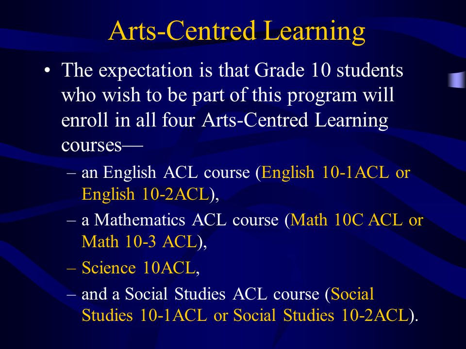 Arts-Centred Learning The expectation is that Grade 10 students who wish to be part of this program will enroll in all four Arts-Centred Learning courses— –an English ACL course (English 10-1ACL or English 10-2ACL), –a Mathematics ACL course (Math 10C ACL or Math 10-3 ACL), –Science 10ACL, –and a Social Studies ACL course (Social Studies 10-1ACL or Social Studies 10-2ACL).