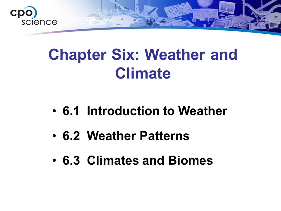 Chapter Six: Weather and Climate 6.1 Introduction to Weather 6.2 Weather Patterns 6.3 Climates and Biomes