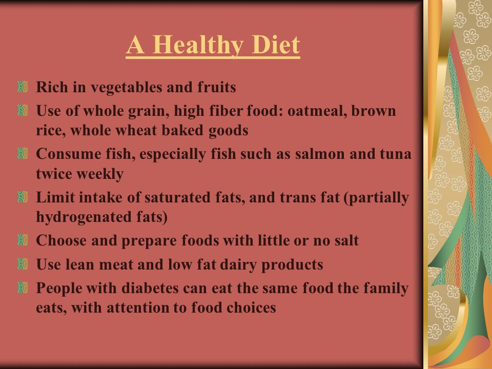 A Healthy Diet Rich in vegetables and fruits Use of whole grain, high fiber food: oatmeal, brown rice, whole wheat baked goods Consume fish, especially fish such as salmon and tuna twice weekly Limit intake of saturated fats, and trans fat (partially hydrogenated fats) Choose and prepare foods with little or no salt Use lean meat and low fat dairy products People with diabetes can eat the same food the family eats, with attention to food choices