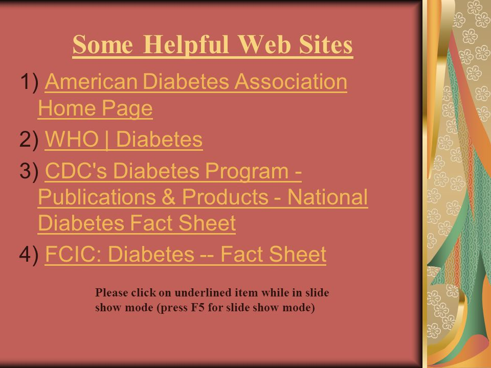 Some Helpful Web Sites 1) American Diabetes Association Home PageAmerican Diabetes Association Home Page 2) WHO | DiabetesWHO | Diabetes 3) CDC s Diabetes Program - Publications & Products - National Diabetes Fact SheetCDC s Diabetes Program - Publications & Products - National Diabetes Fact Sheet 4) FCIC: Diabetes -- Fact SheetFCIC: Diabetes -- Fact Sheet Please click on underlined item while in slide show mode (press F5 for slide show mode)