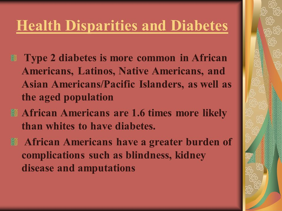 Health Disparities and Diabetes Type 2 diabetes is more common in African Americans, Latinos, Native Americans, and Asian Americans/Pacific Islanders, as well as the aged population African Americans are 1.6 times more likely than whites to have diabetes.