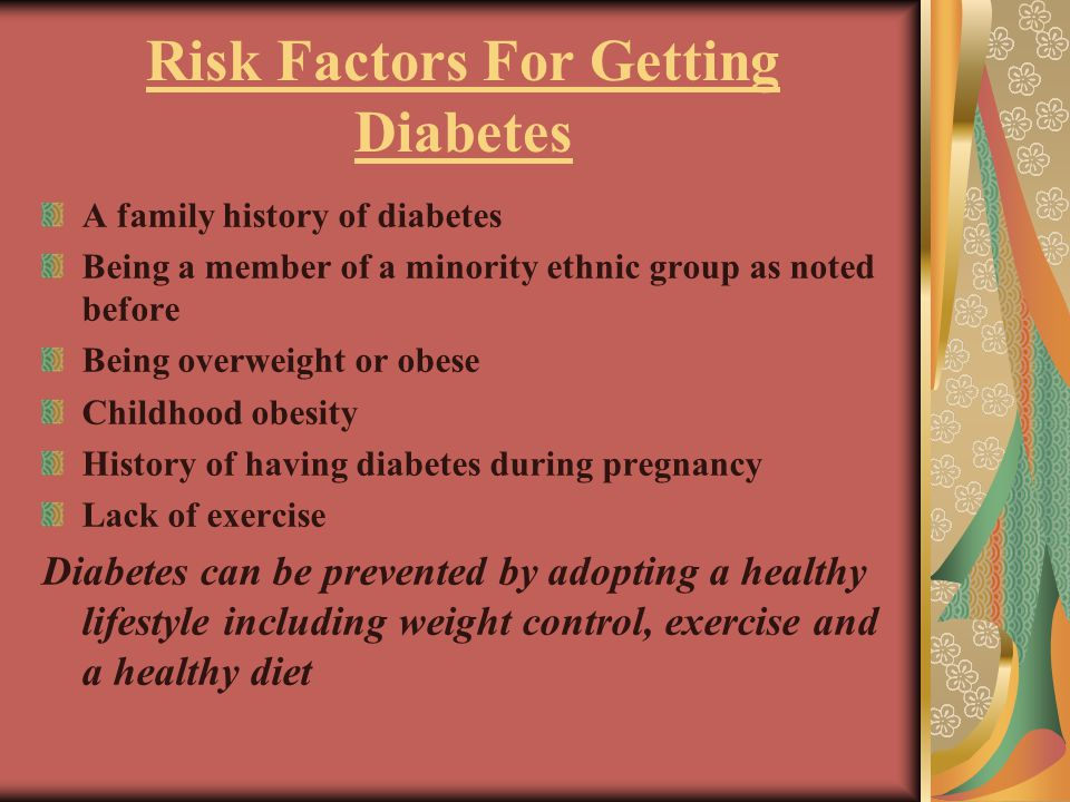 Risk Factors For Getting Diabetes A family history of diabetes Being a member of a minority ethnic group as noted before Being overweight or obese Childhood obesity History of having diabetes during pregnancy Lack of exercise Diabetes can be prevented by adopting a healthy lifestyle including weight control, exercise and a healthy diet