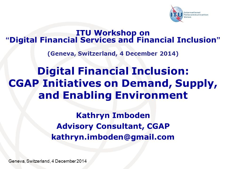 Geneva, Switzerland, 4 December 2014 Digital Financial Inclusion: CGAP Initiatives on Demand, Supply, and Enabling Environment Kathryn Imboden Advisory Consultant, CGAP ITU Workshop on Digital Financial Services and Financial Inclusion (Geneva, Switzerland, 4 December 2014)