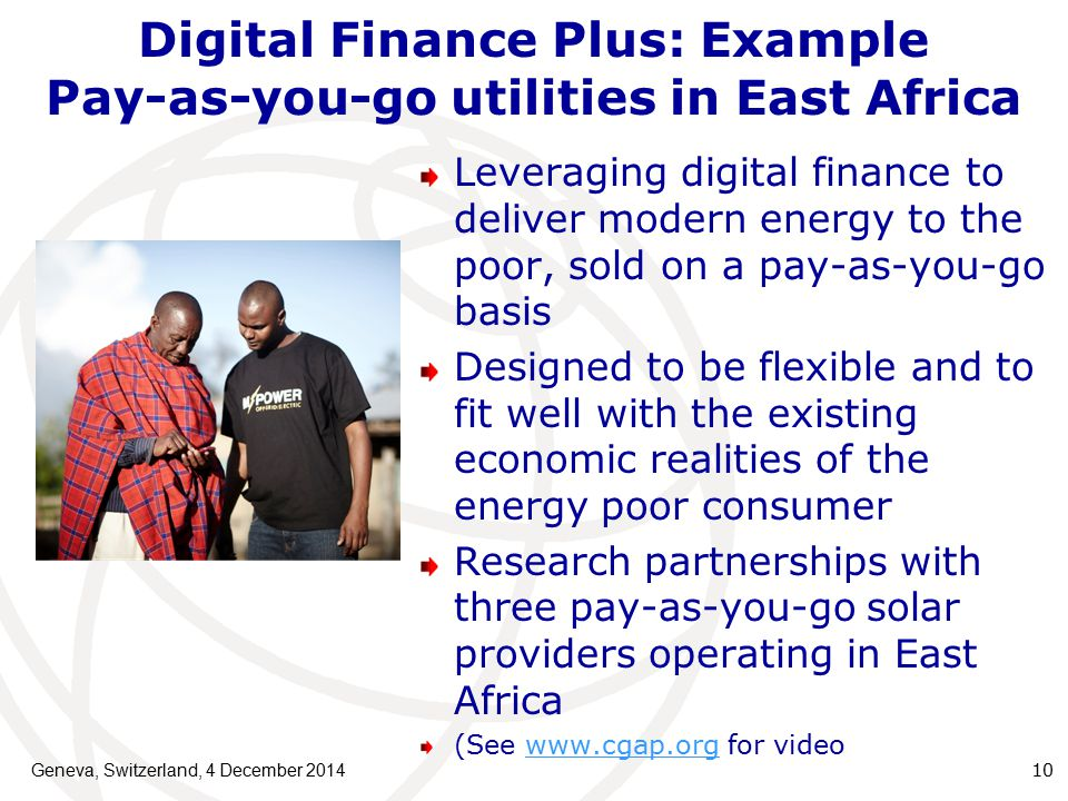 Digital Finance Plus: Example Pay-as-you-go utilities in East Africa Leveraging digital finance to deliver modern energy to the poor, sold on a pay-as-you-go basis Designed to be flexible and to fit well with the existing economic realities of the energy poor consumer Research partnerships with three pay-as-you-go solar providers operating in East Africa (See   for videowww.cgap.org Geneva, Switzerland, 4 December