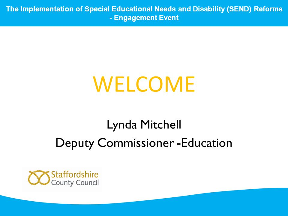 WELCOME Lynda Mitchell Deputy Commissioner -Education The Implementation of Special Educational Needs and Disability (SEND) Reforms - Engagement Event