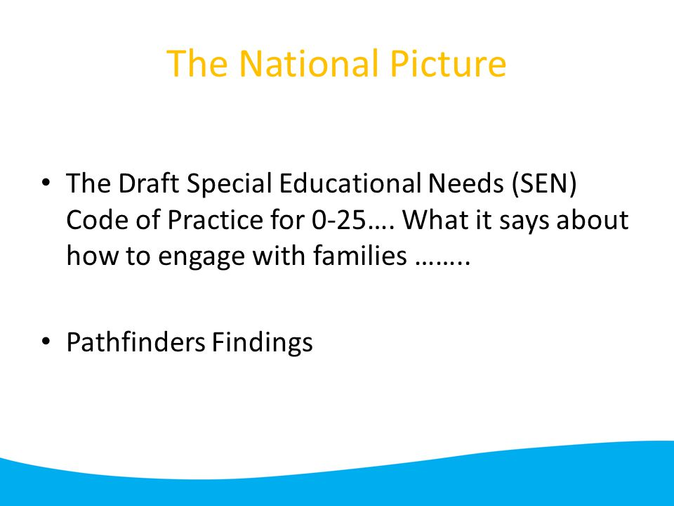 The National Picture The Draft Special Educational Needs (SEN) Code of Practice for 0-25….