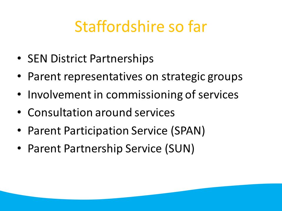 Staffordshire so far SEN District Partnerships Parent representatives on strategic groups Involvement in commissioning of services Consultation around services Parent Participation Service (SPAN) Parent Partnership Service (SUN)