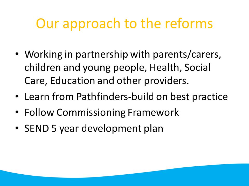 Our approach to the reforms Working in partnership with parents/carers, children and young people, Health, Social Care, Education and other providers.