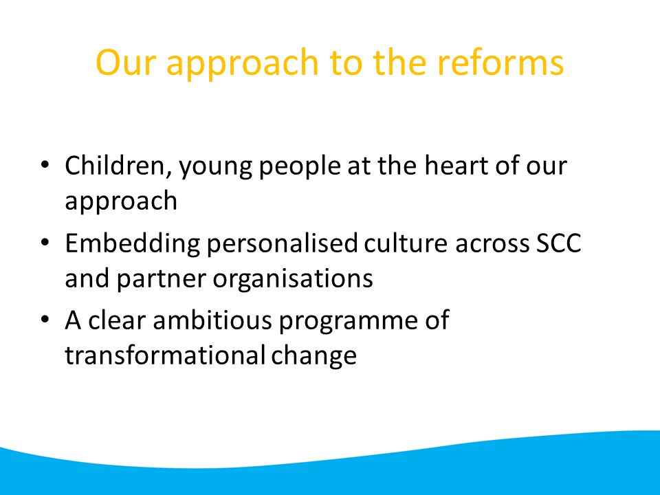 Our approach to the reforms Children, young people at the heart of our approach Embedding personalised culture across SCC and partner organisations A clear ambitious programme of transformational change
