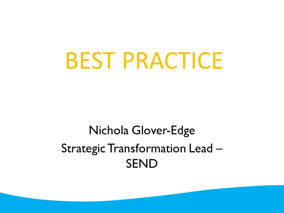 BEST PRACTICE Nichola Glover-Edge Strategic Transformation Lead – SEND