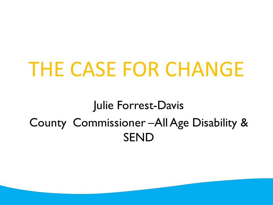 THE CASE FOR CHANGE Julie Forrest-Davis County Commissioner –All Age Disability & SEND