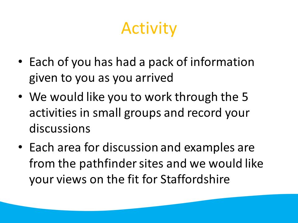 Activity Each of you has had a pack of information given to you as you arrived We would like you to work through the 5 activities in small groups and record your discussions Each area for discussion and examples are from the pathfinder sites and we would like your views on the fit for Staffordshire