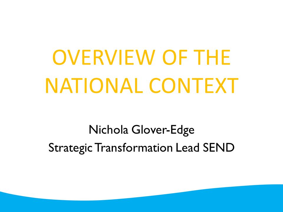 OVERVIEW OF THE NATIONAL CONTEXT Nichola Glover-Edge Strategic Transformation Lead SEND