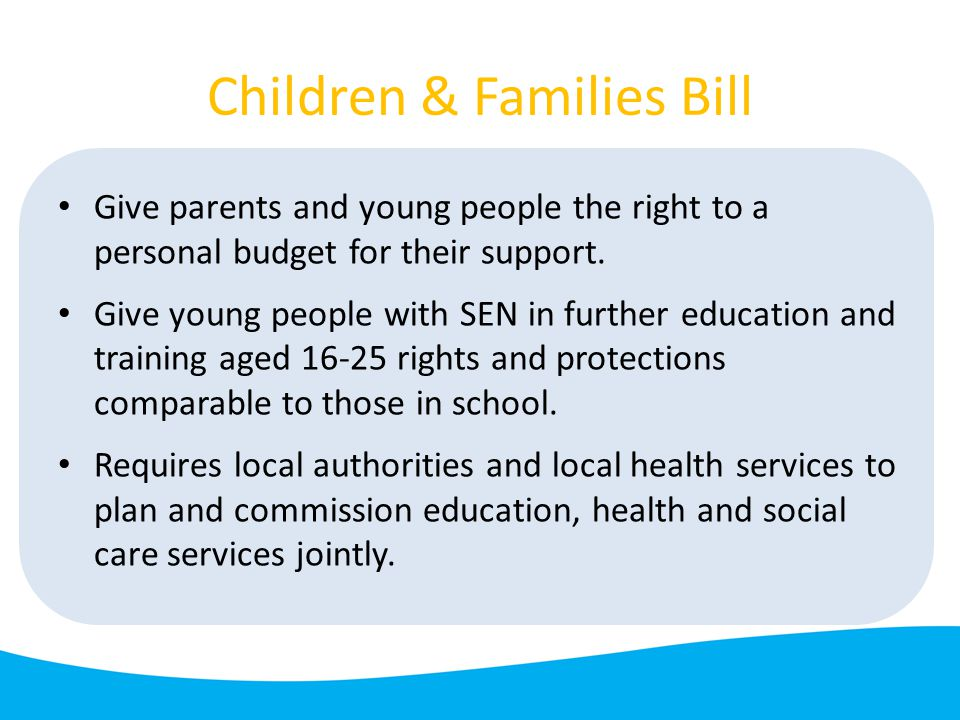 Children & Families Bill Give parents and young people the right to a personal budget for their support.