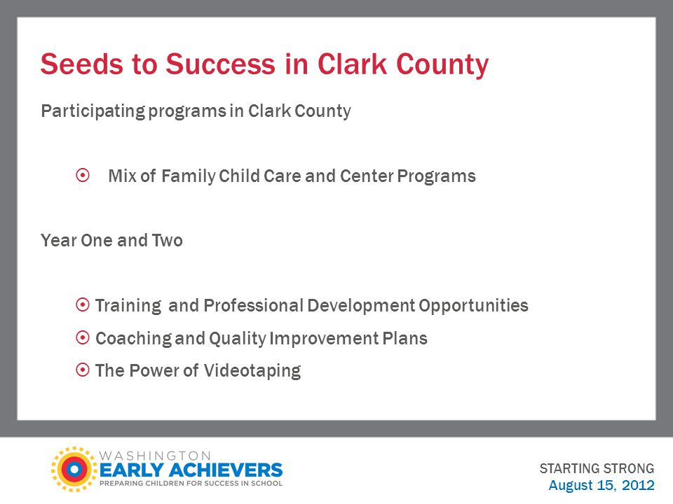 Seeds to Success in Clark County Participating programs in Clark County  Mix of Family Child Care and Center Programs Year One and Two  Training and Professional Development Opportunities  Coaching and Quality Improvement Plans  The Power of Videotaping STARTING STRONG August 15, 2012