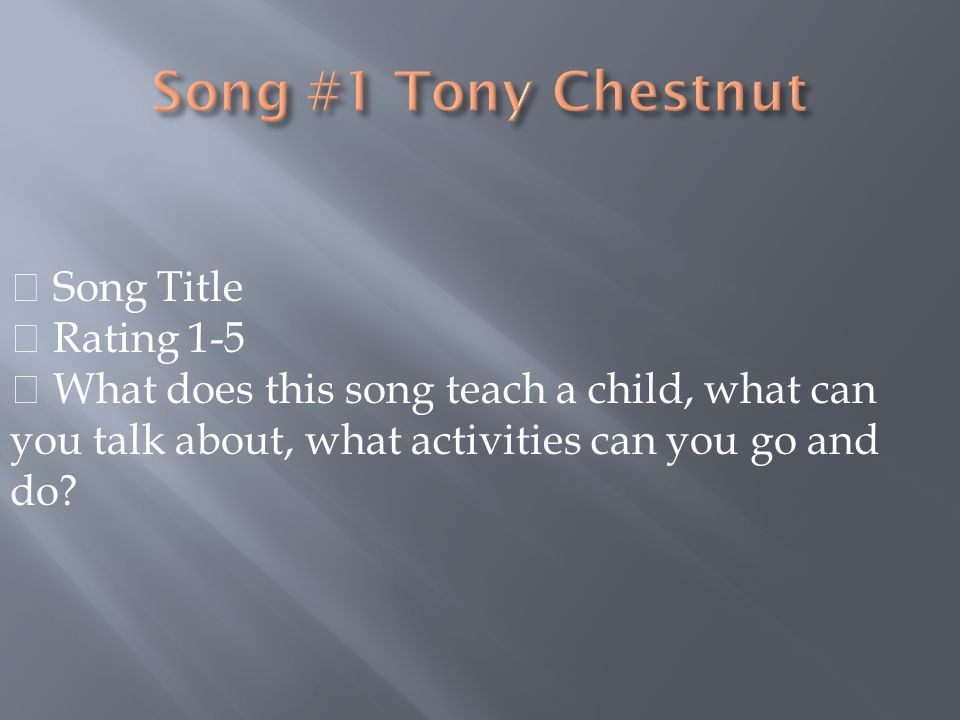  Song Title  Rating 1-5  What does this song teach a child, what can you talk about, what activities can you go and do