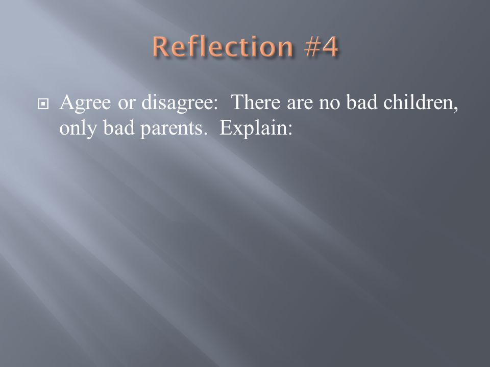  Agree or disagree: There are no bad children, only bad parents. Explain: