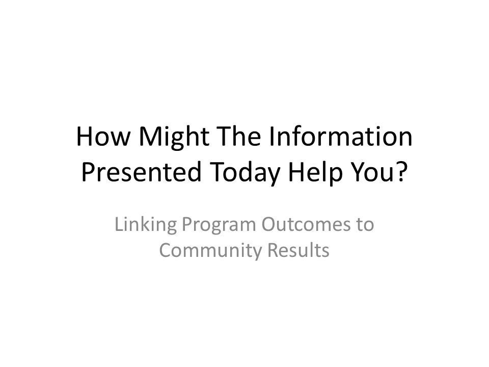 How Might The Information Presented Today Help You Linking Program Outcomes to Community Results