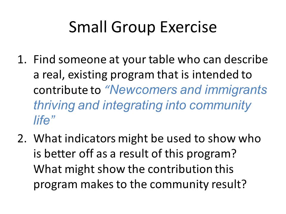 Small Group Exercise 1.Find someone at your table who can describe a real, existing program that is intended to contribute to Newcomers and immigrants thriving and integrating into community life 2.What indicators might be used to show who is better off as a result of this program.
