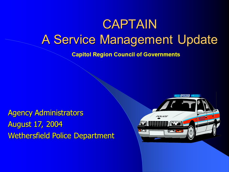 Agency Administrators August 17, 2004 Wethersfield Police Department CAPTAIN A Service Management Update Capitol Region Council of Governments