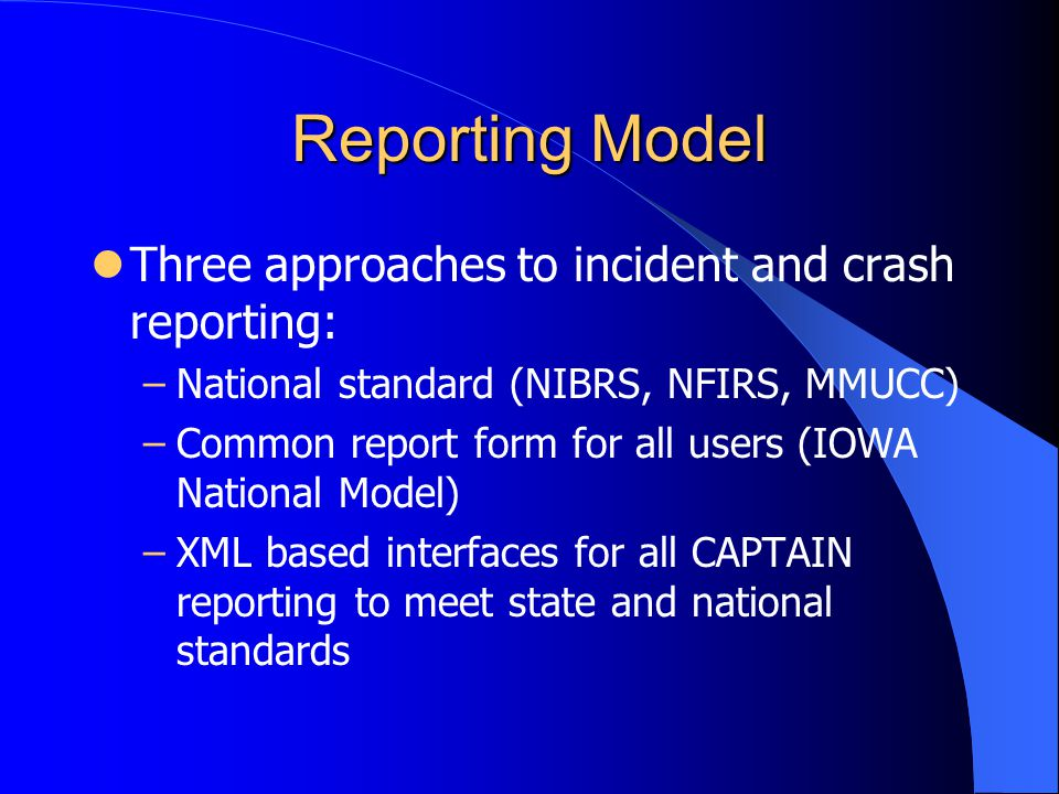 Reporting Model Three approaches to incident and crash reporting: –National standard (NIBRS, NFIRS, MMUCC) –Common report form for all users (IOWA National Model) –XML based interfaces for all CAPTAIN reporting to meet state and national standards