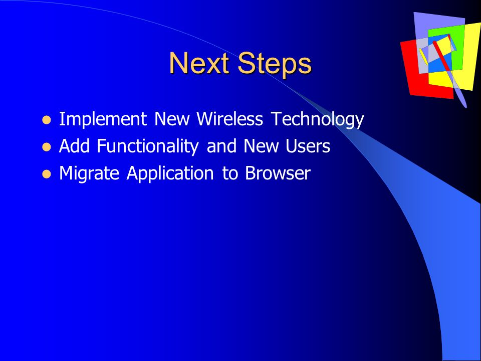 Next Steps Implement New Wireless Technology Add Functionality and New Users Migrate Application to Browser