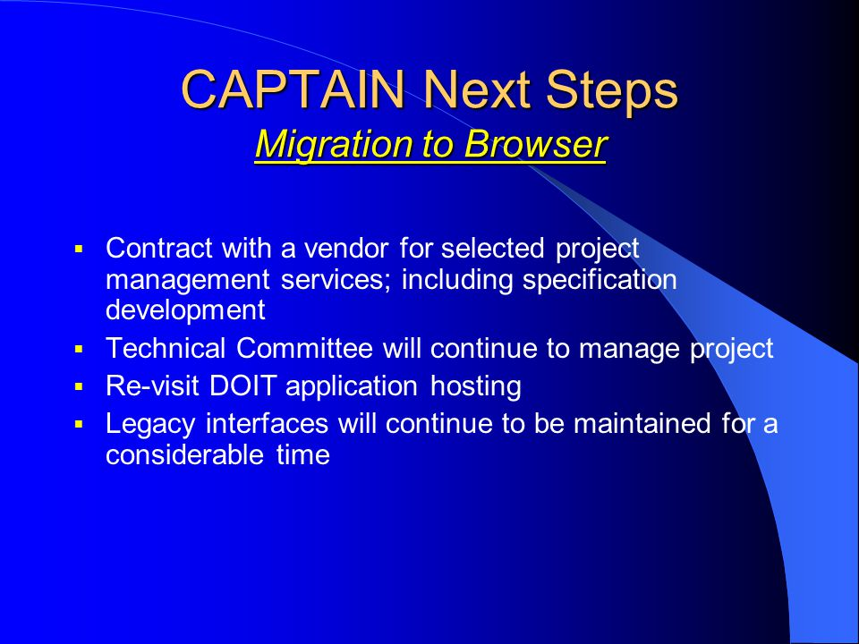 CAPTAIN Next Steps Migration to Browser  Contract with a vendor for selected project management services; including specification development  Technical Committee will continue to manage project  Re-visit DOIT application hosting  Legacy interfaces will continue to be maintained for a considerable time