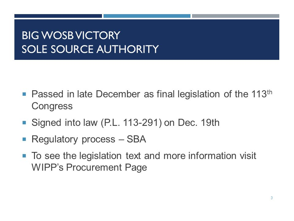 BIG WOSB VICTORY SOLE SOURCE AUTHORITY  Passed in late December as final legislation of the 113 th Congress  Signed into law (P.L.