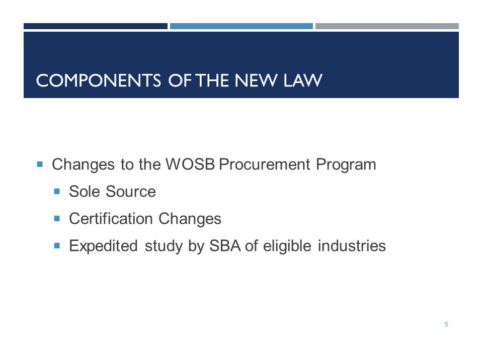 COMPONENTS OF THE NEW LAW  Changes to the WOSB Procurement Program  Sole Source  Certification Changes  Expedited study by SBA of eligible industries 5