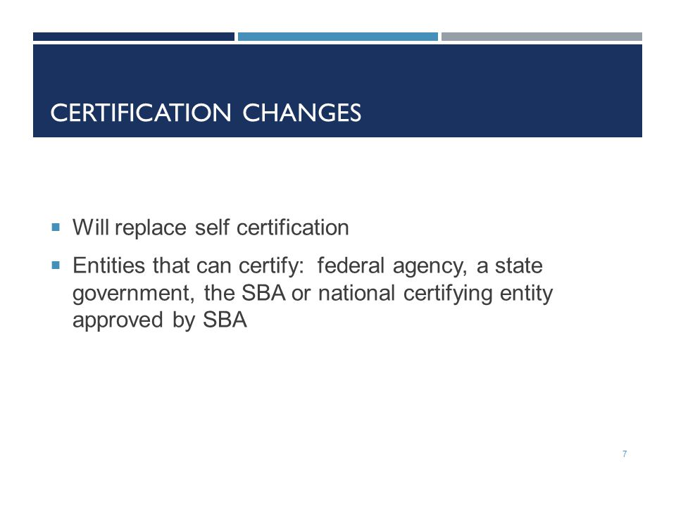 CERTIFICATION CHANGES  Will replace self certification  Entities that can certify: federal agency, a state government, the SBA or national certifying entity approved by SBA 7