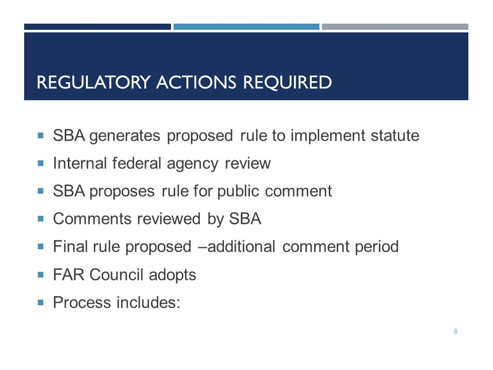 REGULATORY ACTIONS REQUIRED  SBA generates proposed rule to implement statute  Internal federal agency review  SBA proposes rule for public comment  Comments reviewed by SBA  Final rule proposed –additional comment period  FAR Council adopts  Process includes: 8