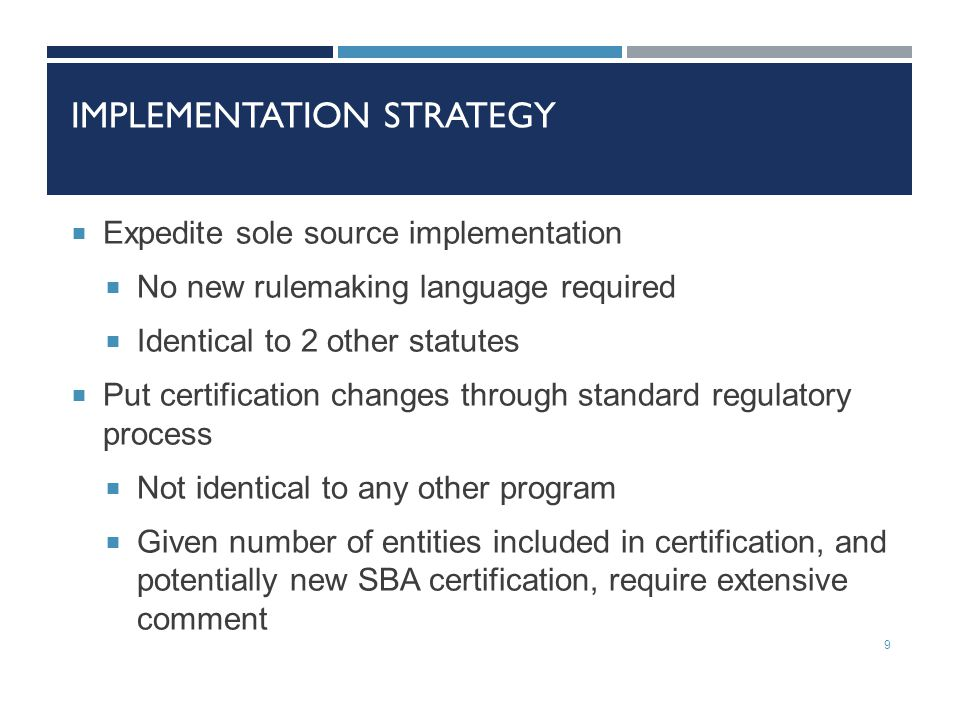 IMPLEMENTATION STRATEGY  Expedite sole source implementation  No new rulemaking language required  Identical to 2 other statutes  Put certification changes through standard regulatory process  Not identical to any other program  Given number of entities included in certification, and potentially new SBA certification, require extensive comment 9