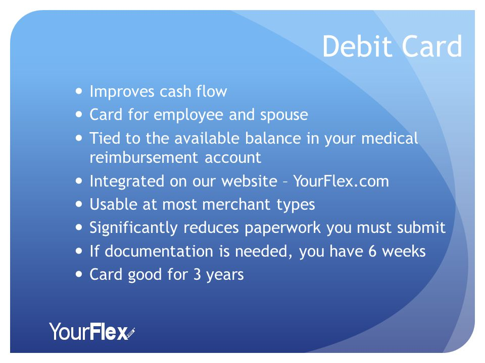 Debit Card Improves cash flow Card for employee and spouse Tied to the available balance in your medical reimbursement account Integrated on our website – YourFlex.com Usable at most merchant types Significantly reduces paperwork you must submit If documentation is needed, you have 6 weeks Card good for 3 years