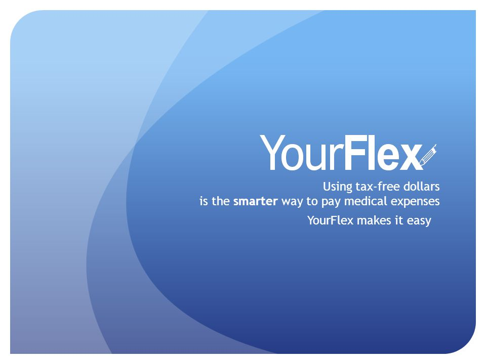 Using tax-free dollars is the smarter way to pay medical expenses YourFlex makes it easy