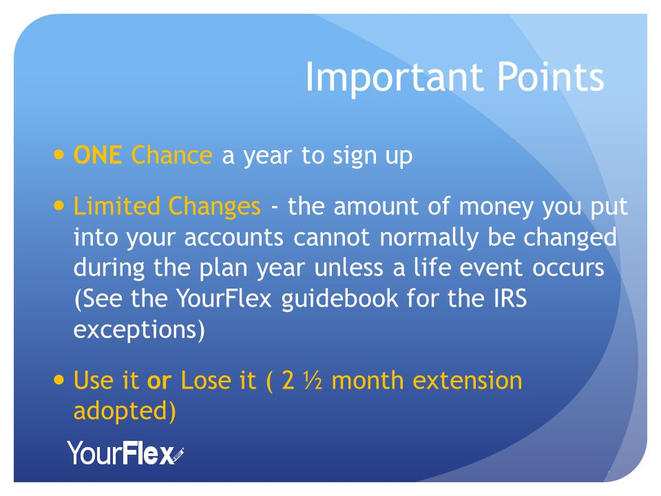Important Points ONE Chance a year to sign up Limited Changes - the amount of money you put into your accounts cannot normally be changed during the plan year unless a life event occurs (See the YourFlex guidebook for the IRS exceptions) Use it or Lose it ( 2 ½ month extension adopted).