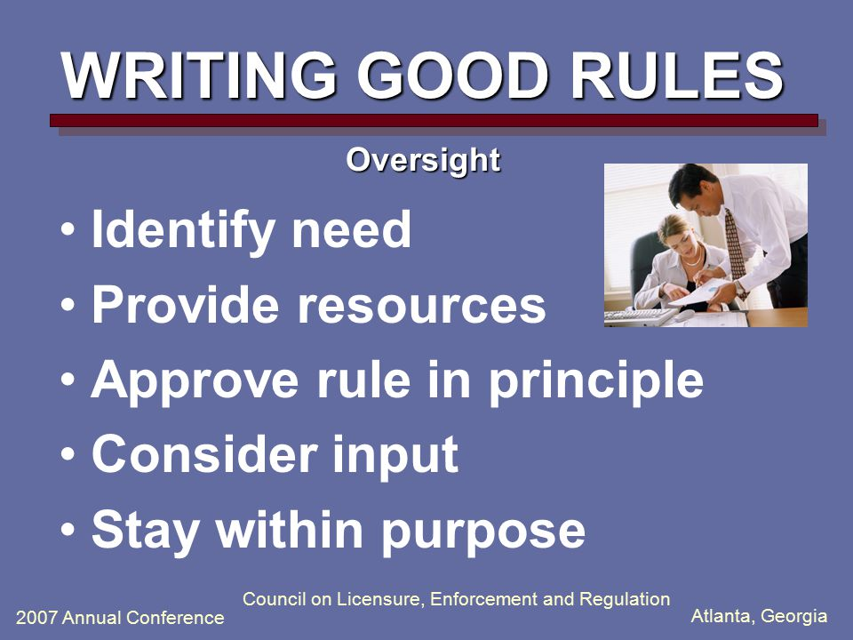 Atlanta, Georgia 2007 Annual Conference Council on Licensure, Enforcement and Regulation WRITING GOOD RULES Oversight Identify need Provide resources Approve rule in principle Consider input Stay within purpose