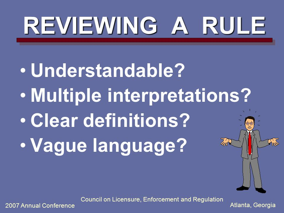 Atlanta, Georgia 2007 Annual Conference Council on Licensure, Enforcement and Regulation REVIEWING A RULE Understandable.