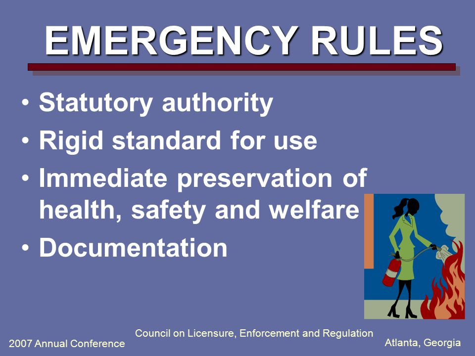 Atlanta, Georgia 2007 Annual Conference Council on Licensure, Enforcement and Regulation EMERGENCY RULES Statutory authority Rigid standard for use Immediate preservation of health, safety and welfare Documentation