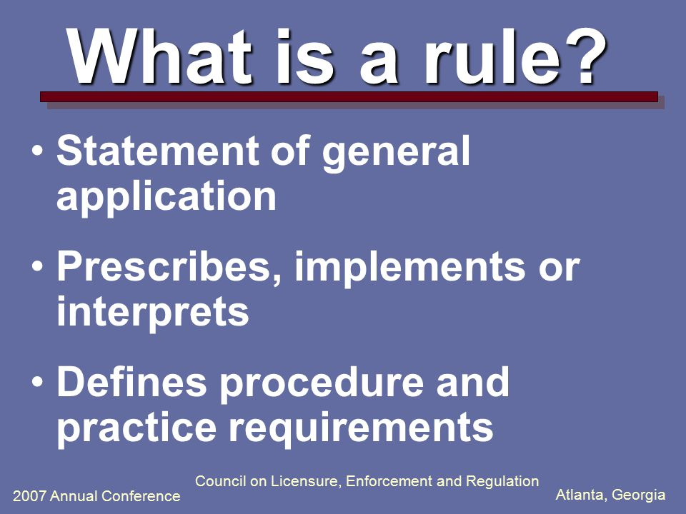 Atlanta, Georgia 2007 Annual Conference Council on Licensure, Enforcement and Regulation What is a rule.