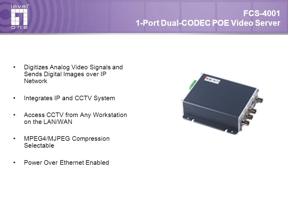 FCS Port Dual-CODEC POE Video Server Digitizes Analog Video Signals and Sends Digital Images over IP Network Integrates IP and CCTV System Access CCTV from Any Workstation on the LAN/WAN MPEG4/MJPEG Compression Selectable Power Over Ethernet Enabled