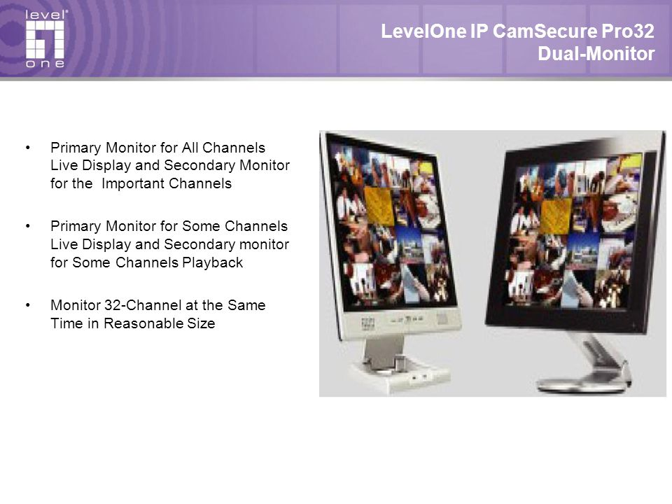 LevelOne IP CamSecure Pro32 Dual-Monitor Primary Monitor for All Channels Live Display and Secondary Monitor for the Important Channels Primary Monitor for Some Channels Live Display and Secondary monitor for Some Channels Playback Monitor 32-Channel at the Same Time in Reasonable Size