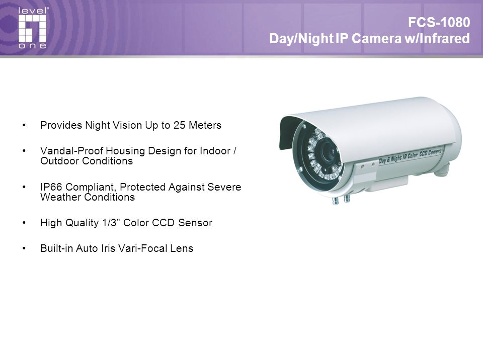 FCS-1080 Day/Night IP Camera w/Infrared Provides Night Vision Up to 25 Meters Vandal-Proof Housing Design for Indoor / Outdoor Conditions IP66 Compliant, Protected Against Severe Weather Conditions High Quality 1/3 Color CCD Sensor Built-in Auto Iris Vari-Focal Lens
