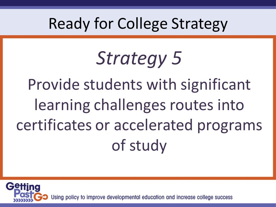 Ready for College Strategy Strategy 5 Provide students with significant learning challenges routes into certificates or accelerated programs of study