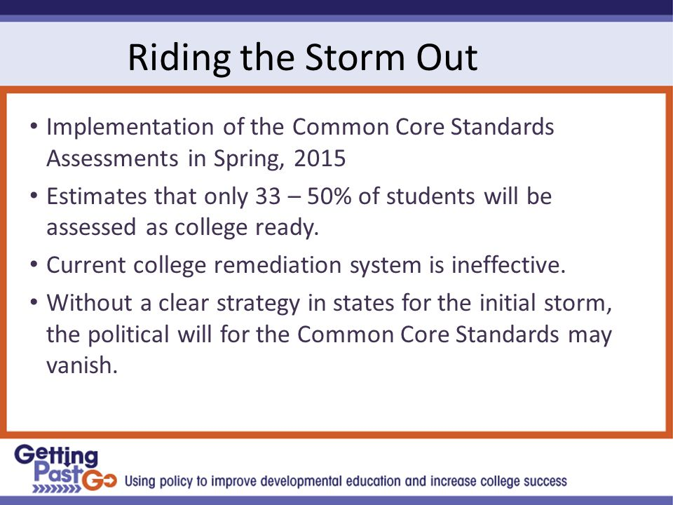Riding the Storm Out Implementation of the Common Core Standards Assessments in Spring, 2015 Estimates that only 33 – 50% of students will be assessed as college ready.